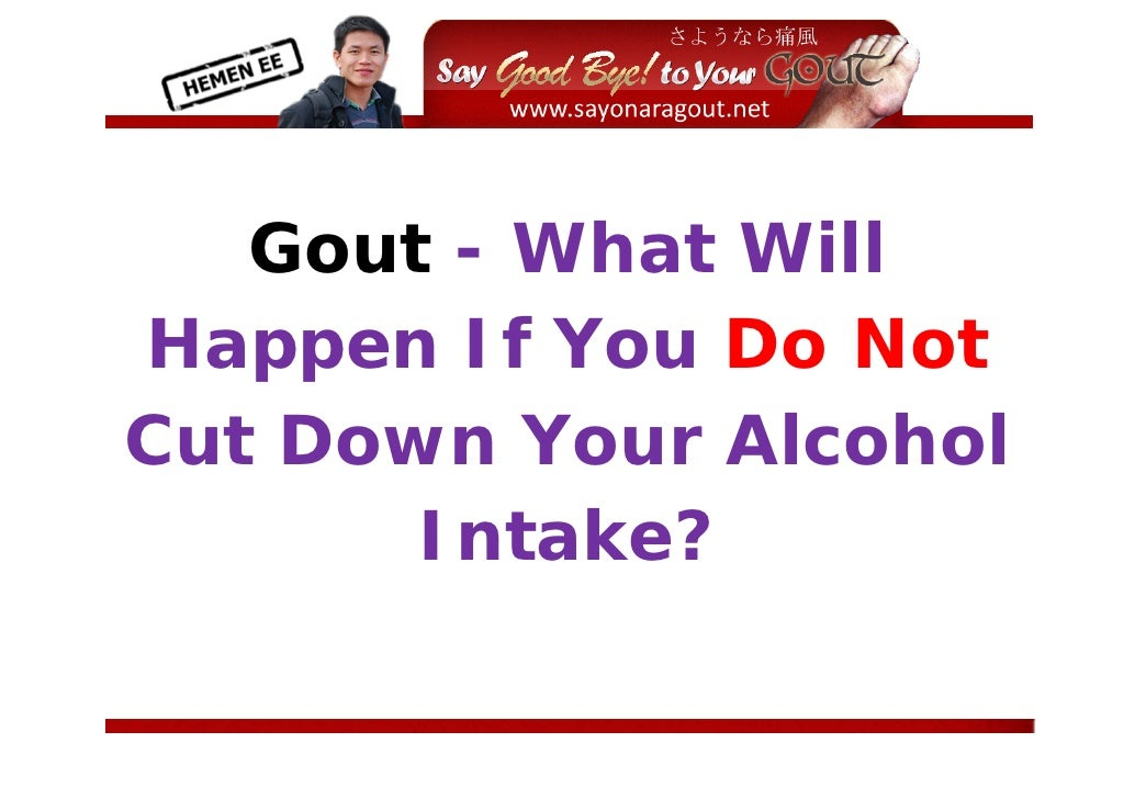 Gout - What Will Happen If You Do Not Cut Down Your Alcohol        Intake?