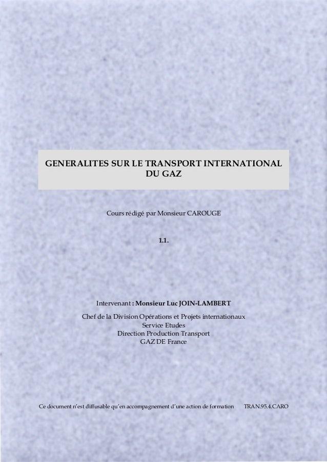 GENERALITES SUR LE TRANSPORT INTERNATIONAL DU GAZ Cours rédigé par Monsieur CAROUGE 1.1. Intervenant : Monsieur Luc JOIN-L...