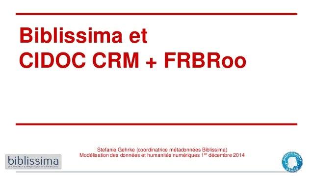 Biblissima et CIDOC CRM + FRBRoo Stefanie Gehrke (coordinatrice métadonnées Biblissima) Modélisation des données et humani...