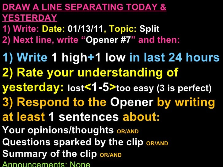 """DRAW A LINE SEPARATING TODAY & YESTERDAY 1) Write:   Date:  01/13/11 , Topic:  Split 2) Next line, write """" Opener #7 """" and..."""