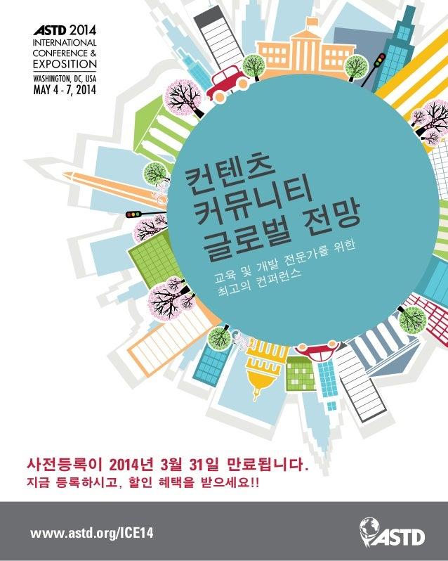 www.astd.org/ICE14 컨텐츠 커뮤니티 글로벌 전망 교육 및 개발 전문가를 위한 최고의 컨퍼런스 사전등록이 2014년 3월 31일 만료됩니다. 지금 등록하시고, 할인 혜택을 받으세요!!