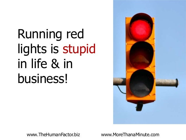 Running red lights is stupid in life & in business!  www.TheHumanFactor.biz  Have you ever made a dumb management decision...