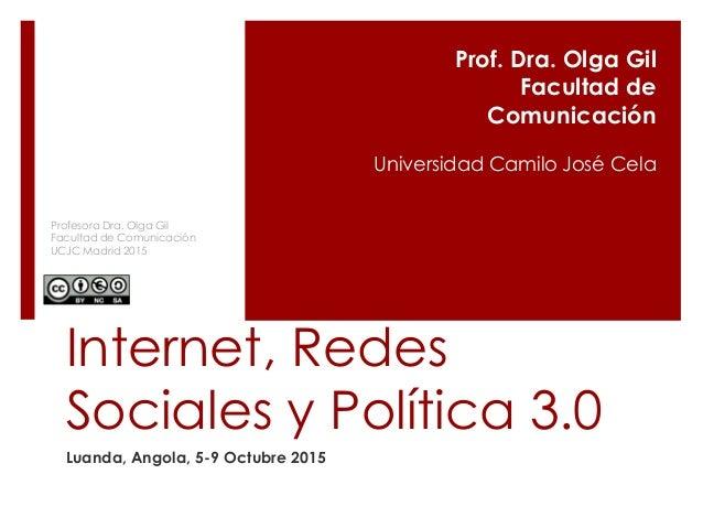 Internet, Redes Sociales y Política 3.0 Luanda, Angola, 5-9 Octubre 2015 Prof. Dra. Olga Gil Facultad de Comunicación Univ...