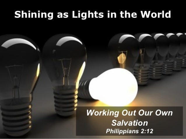 Shining as Lights in the World             Working Out Our Own                  Salvation                 Philippians 2:12