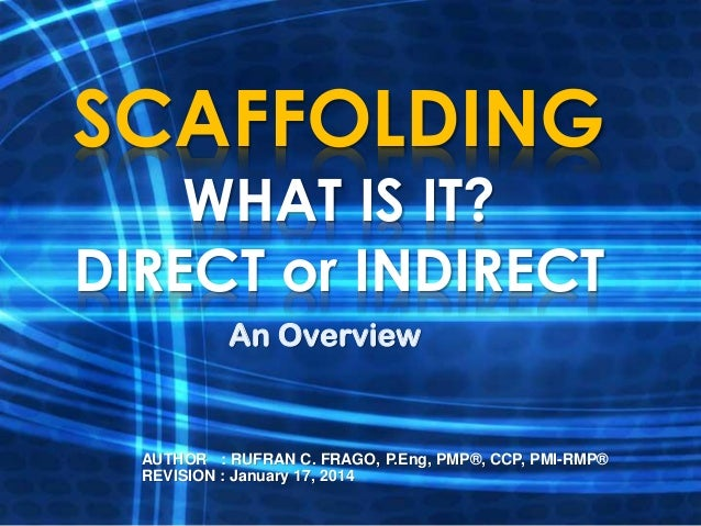 SCAFFOLDING WHAT IS IT? DIRECT or INDIRECT An Overview  AUTHOR : RUFRAN C. FRAGO, P.Eng, PMP®, CCP, PMI-RMP® REVISION : Ja...