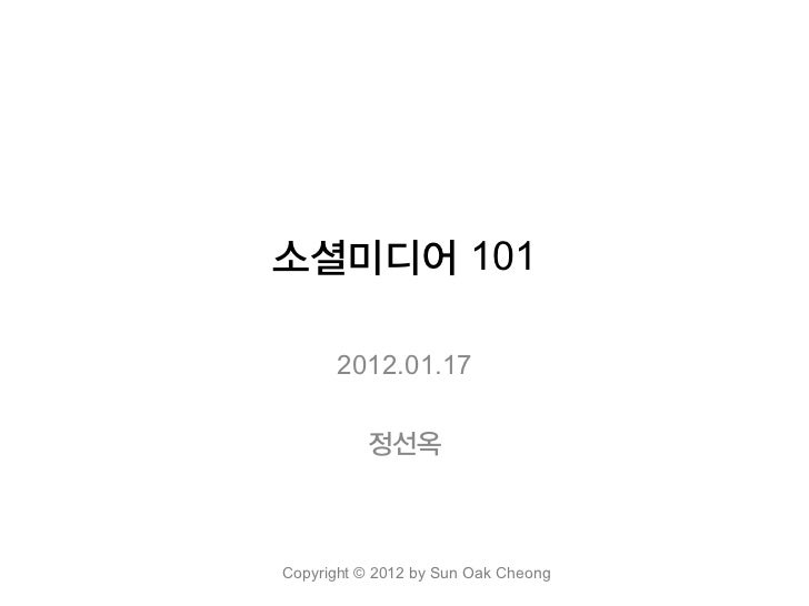 소셜미디어 101      2012.01.17          정선옥Copyright © 2012 by Sun Oak Cheong