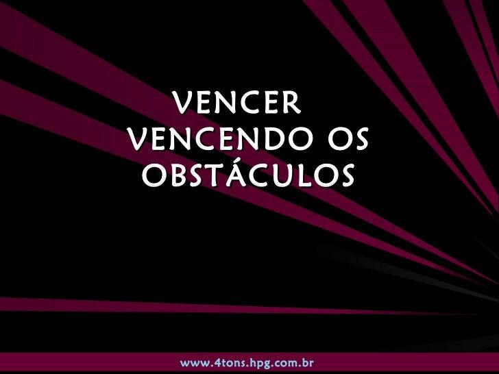VENCER  VENCENDO OS OBSTÁCULOS www.4tons.hpg.com.br