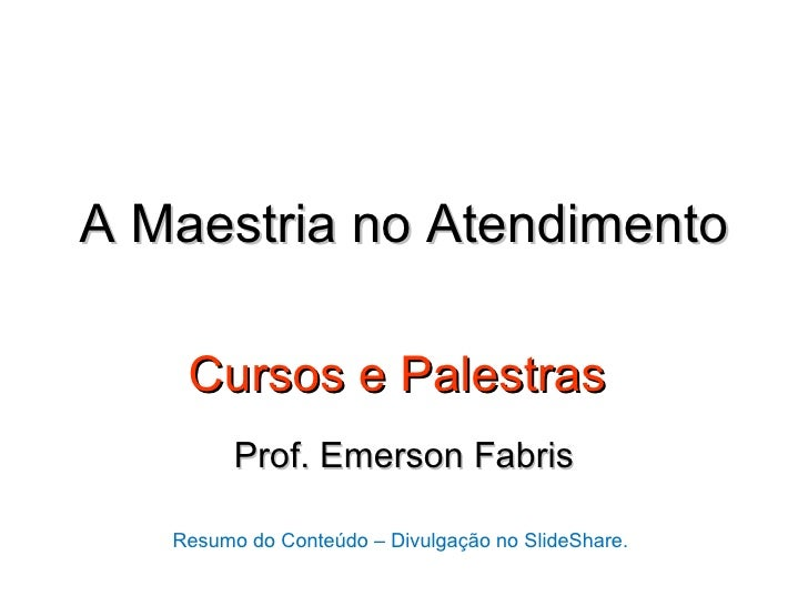 A Maestria no Atendimento    Cursos e Palestras         Prof. Emerson Fabris   Resumo do Conteúdo – Divulgação no SlideSha...