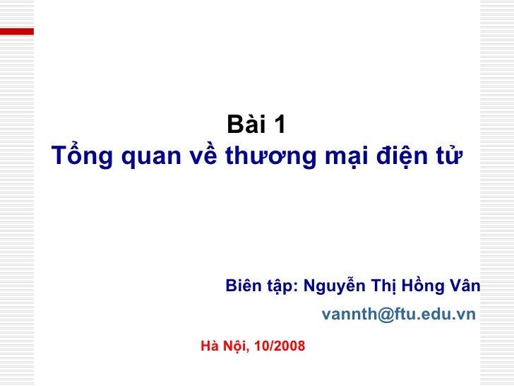Biên tập: Nguyễn Thị Hồng Vân [email_address]   Hà Nội, 10/2008 Bài 1 Tổng quan về thương mại điện tử