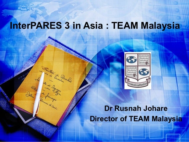 InterPARES 3 in Asia : TEAM Malaysia                    Dr Rusnah Johare                Director of TEAM Malaysia