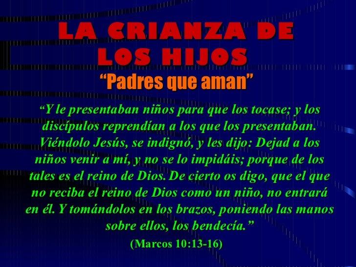 """LA CRIANZA DE LOS HIJOS   """" Padres que aman """"  """" Y le presentaban niños para que los tocase; y los discípulos reprendían ..."""