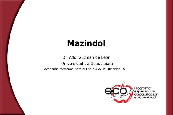 Mazindol Dr. Adol Guzmán de León Universidad de Guadalajara Academia Mexicana para el Estudio de la Obesidad, A.C.