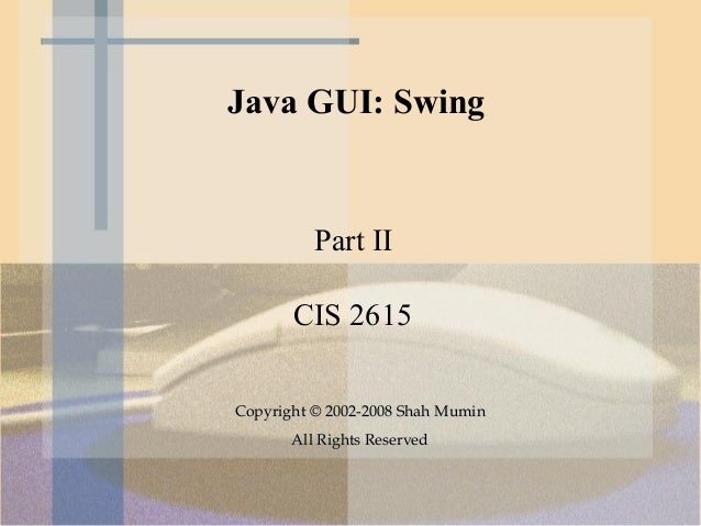 Java GUI: Swing          Part II       CIS 2615Copyright © 2002-2008 Shah Mumin       All Rights Reserved