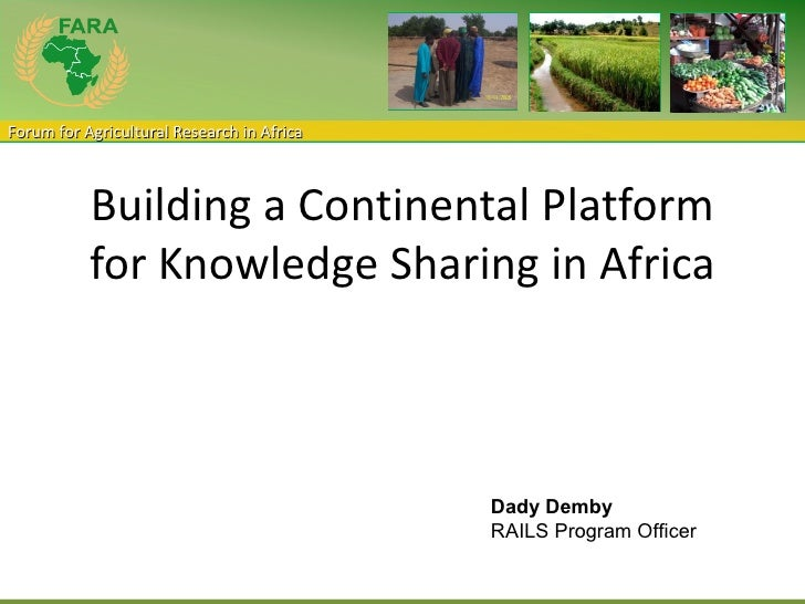 Forum for Agricultural Research in Africa           Building a Continental Platform           for Knowledge Sharing in Afr...