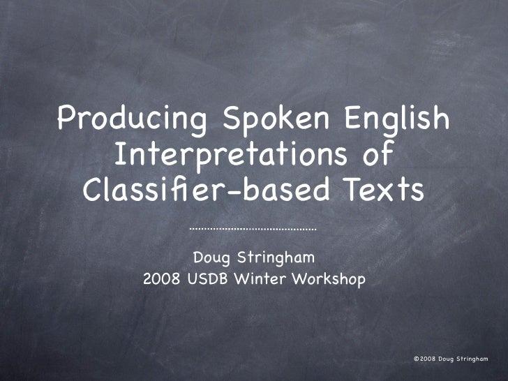 Producing Spoken English   Interpretations of Classifier-based Texts           Doug Stringham     2008 USDB Winter Workshop...