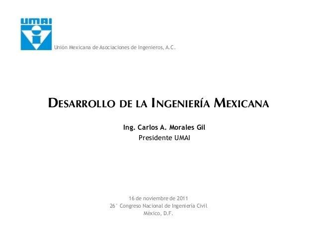 DESARROLLO DE LA INGENIERÍA MEXICANA Ing. Carlos A. Morales Gil Presidente UMAI 16 de noviembre de 2011 26° Congreso Nacio...