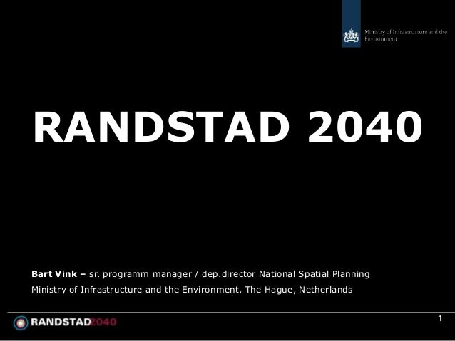 RANDSTAD 2040Bart Vink – sr. programm manager / dep.director National Spatial PlanningMinistry of Infrastructure and the E...