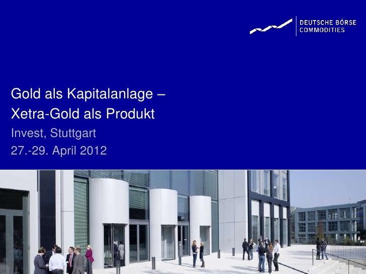 Gold als Kapitalanlage –Xetra-Gold als ProduktInvest, Stuttgart27.-29. April 2012