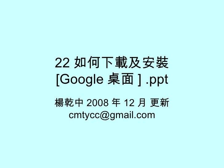 22 如何下載及安裝 [Google 桌面 ] .ppt 楊乾中 2008 年 12 月 更新  [email_address]
