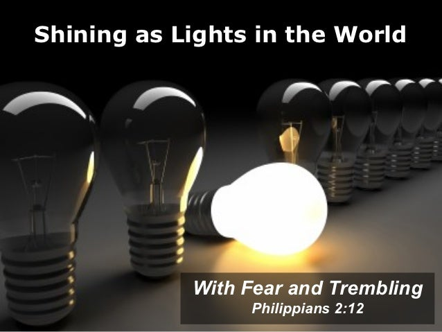 Shining as Lights in the World            With Fear and Trembling                 Philippians 2:12