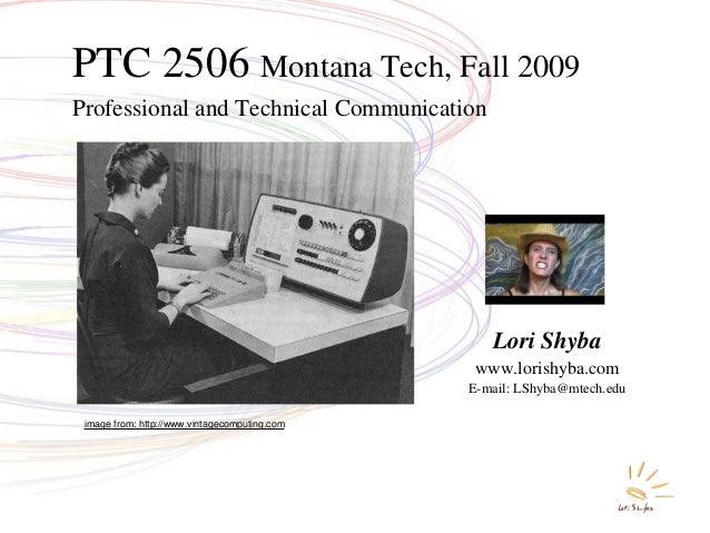 1 Professional and Technical Communication PTC 2506 Montana Tech, Fall 2009 Lori Shyba www.lorishyba.com E-mail: LShyba@mt...