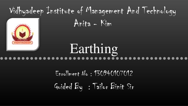 Earthing Enrollment No : 130940107012 Guided By : Tailor Binit Sir Vidhyadeep Institute of Management And Technology Anita...