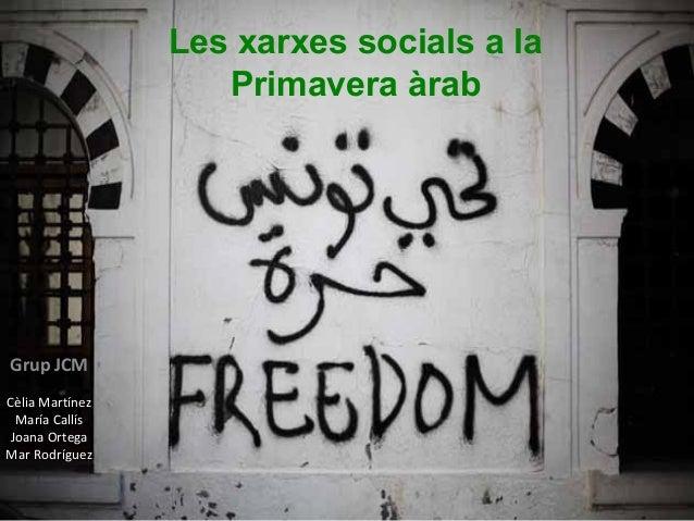 Les xarxes socials a la                    Primavera àrabGrup JCMCèlia Martínez María CallísJoana OrtegaMar Rodríguez