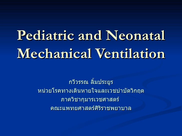 Pediatric and Neonatal Mechanical Ventilation กวีวรรณ ลิ้มประยูร หน่วยโรคทางเดินหายใจและเวชบำบัดวิกฤต ภาควิชากุมารเวชศาสตร...