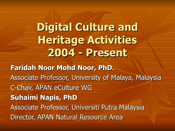 Digital Culture and Heritage Activities 2004 - Present Faridah Noor Mohd Noor, PhD. Associate Professor, University of Mal...