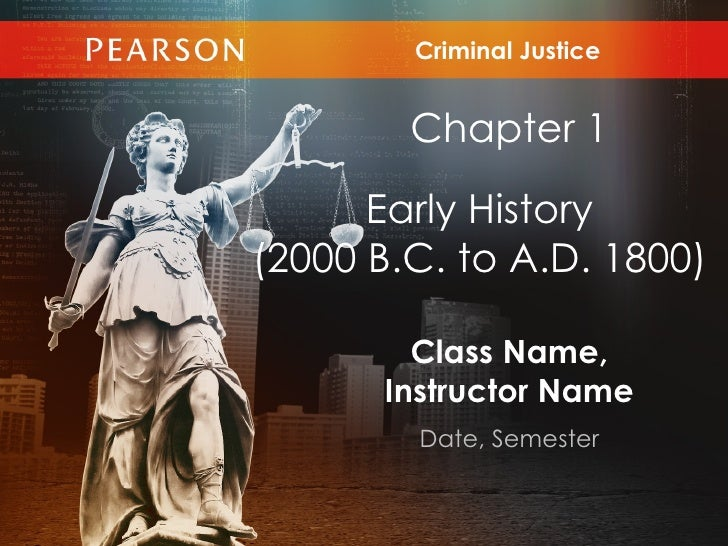 Criminal Justice        Chapter 1      Early History(2000 B.C. to A.D. 1800)        Class Name,      Instructor Name      ...