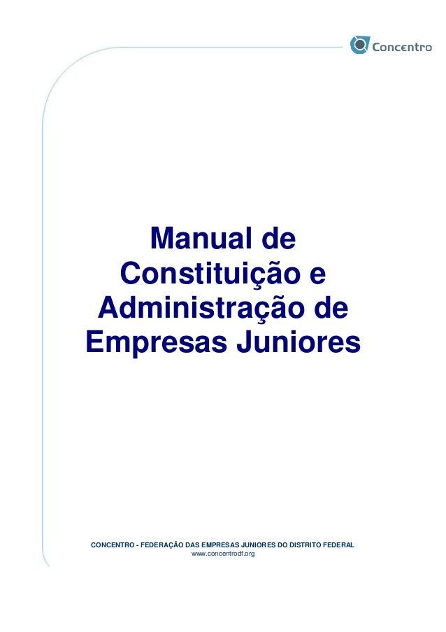 CONCENTRO - FEDERAÇÃO DAS EMPRESAS JUNIORES DO DISTRITO FEDERAL www.concentrodf.org Manual de Constituição e Administração...