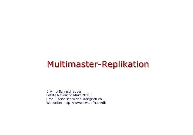 Multimaster-Replikation  Arno SchmidhauserLetzte Revision: März 2010Email: arno.schmidhauser@bfh.chWebseite: http://www.sw...