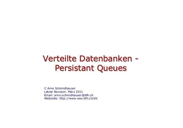 Verteilte Datenbanken -  Persistant Queues  Arno SchmidhauserLetzte Revision: März 2011Email: arno.schmidhauser@bfh.chWebs...
