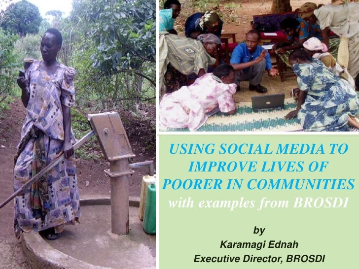 USING SOCIAL MEDIA TO    IMPROVE LIVES OFPOORER IN COMMUNITIES with examples from BROSDI                by        Karamagi...