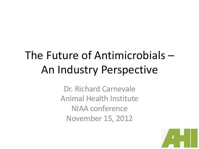 The Future of Antimicrobials –   An Industry Perspective        Dr. Richard Carnevale       Animal Health Institute       ...