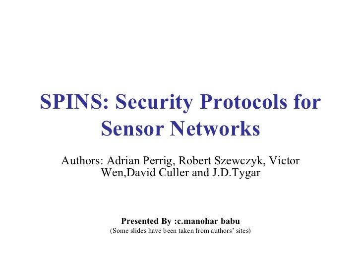 SPINS: Security Protocols for Sensor Networks Authors: Adrian Perrig, Robert Szewczyk, Victor Wen,David Culler and J.D.Tyg...