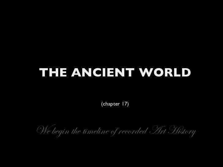 THE ANCIENT WORLD (chapter 17) We begin the timeline of recorded Art History