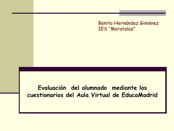 """Evaluación  del alumnado  mediante los cuestionarios del Aula Virtual de EducaMadrid Benito Hernández Giménez IES """"Moratal..."""