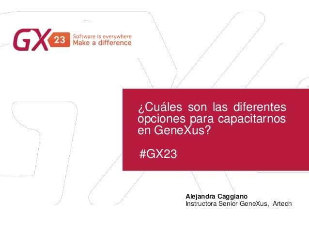 #GX23 ¿Cuáles son las diferentes opciones para capacitarnos en GeneXus? Alejandra Caggiano Instructora Senior GeneXus, Art...