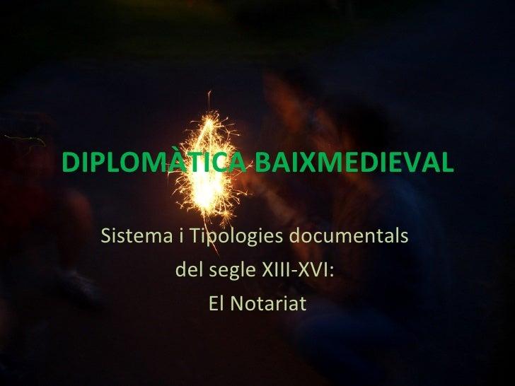 DIPLOMÀTICA BAIXMEDIEVAL Sistema i Tipologies documentals  del segle XIII-XVI:  El Notariat
