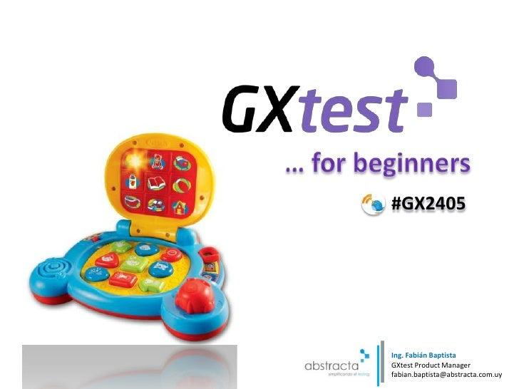 … forbeginners<br />#GX2405<br />Ing. FabiánBaptistaGXtest Product Manager<br />fabian.baptista@abstracta.com.uy<br />