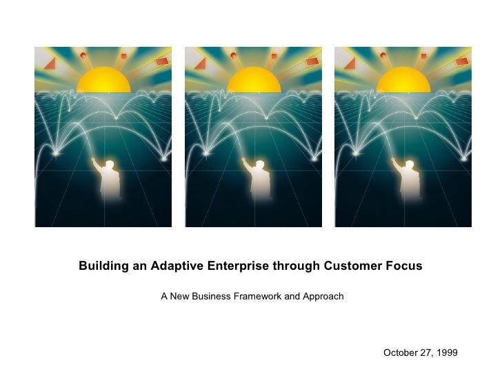 Building an Adaptive Enterprise through Customer Focus  A New Business Framework and Approach October 27, 1999