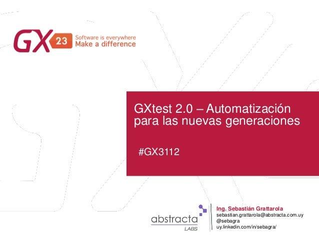 #GX23 GXtest 2.0 – Automatización para las nuevas generaciones #GX3112 Ing. Sebastián Grattarola sebastian.grattarola@abst...