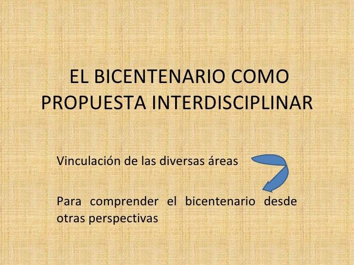 EL BICENTENARIO COMO PROPUESTA INTERDISCIPLINAR Vinculación de las diversas áreas  Para comprender el bicentenario desde o...