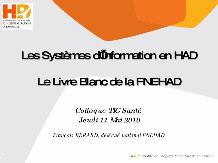 Colloque TIC Santé  Jeudi 11 Mai 2010 François BERARD, délégué national FNEHAD Les Systèmes d'Information en HAD Le Livre ...