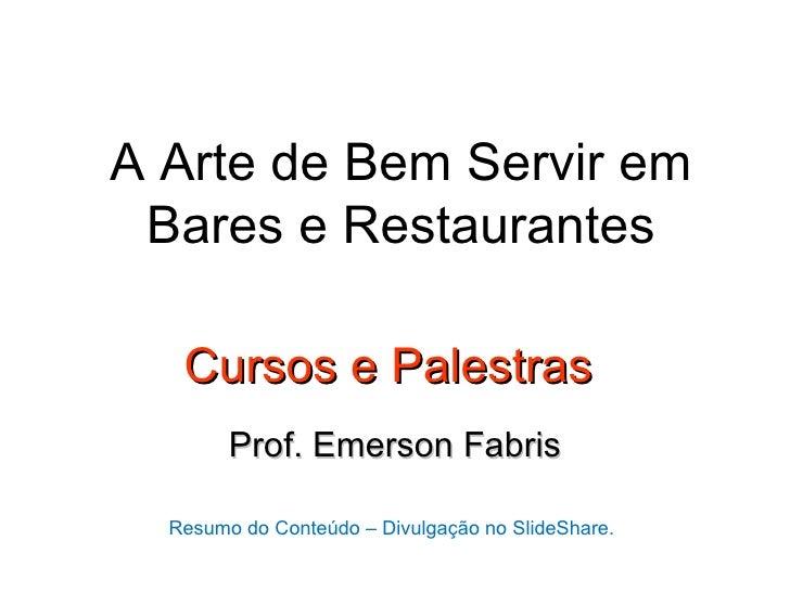 A Arte de Bem Servir em Bares e Restaurantes   Cursos e Palestras        Prof. Emerson Fabris  Resumo do Conteúdo – Divulg...