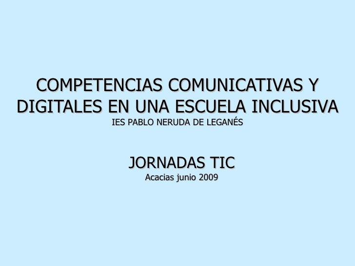 COMPETENCIAS COMUNICATIVAS Y DIGITALES EN UNA ESCUELA INCLUSIVA IES PABLO NERUDA DE LEGANÉS JORNADAS TIC Acacias junio 2009