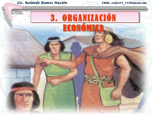 3. ORGANIZACIÓN ECONÓMICA 3. ORGANIZACIÓN ECONÓMICA Lic. Rolando Ramos Nación EMAIL; roniro17_11@hotmail.com 1