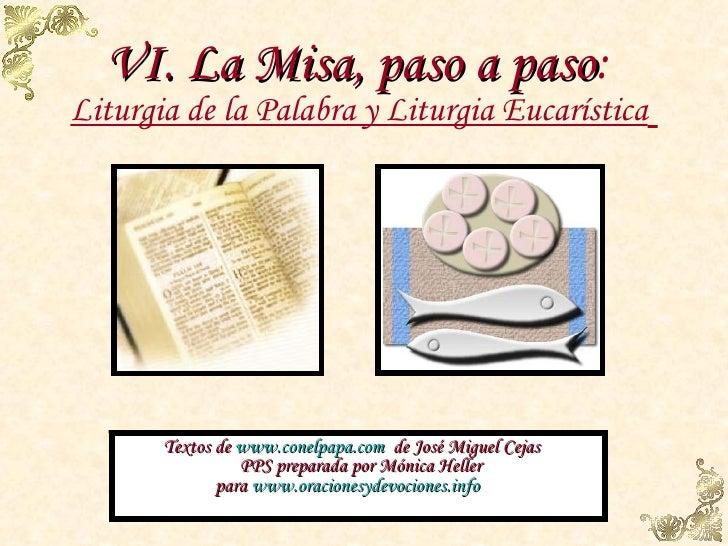 VI. La Misa, paso a paso :  Liturgia de la Palabra y Liturgia Eucarística   Textos de  www.conelpapa.com   de José Miguel ...