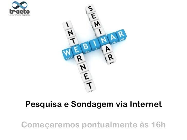 Pesquisa e Sondagem via Internet                                        Suporte técnico:Começaremos pontualmente às 16h Ca...